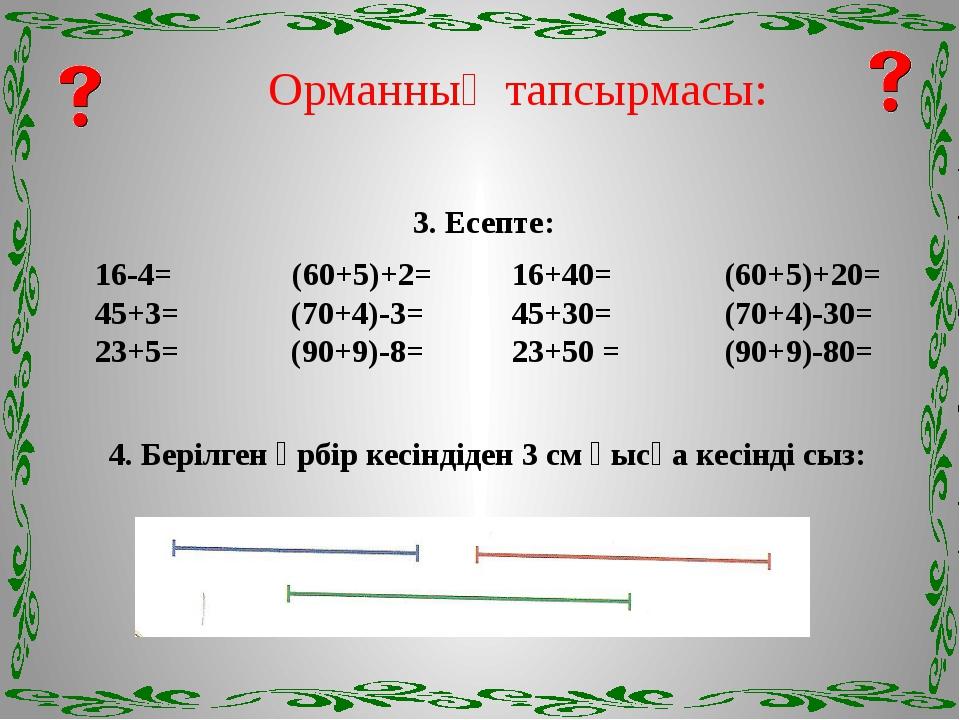 Орманның тапсырмасы: 3. Есепте: 16-4= (60+5)+2= 16+40= (60+5)+20= 45+3= (70+4...