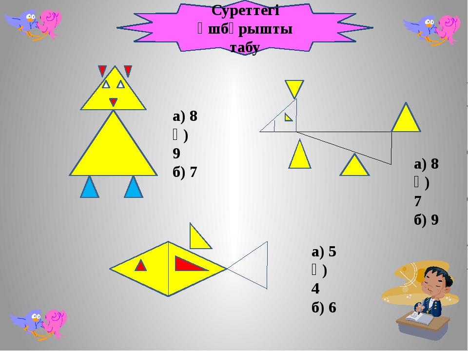 а) 8 ә) 9 б) 7 а) 8 ә) 7 б) 9 а) 5 ә) 4 б) 6 Суреттегі үшбұрышты табу