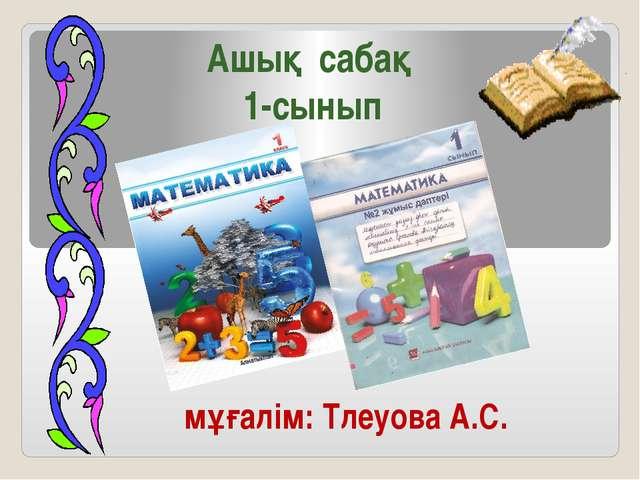 Ашық сабақ 1-сынып мұғалім: Тлеуова А.С.