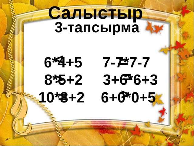 3-тапсырма 6*4+5 7-7*7-7 8*5+2 3+6*6+3 10*8+2 6+0*0+5 > > < = = = Салыстыр