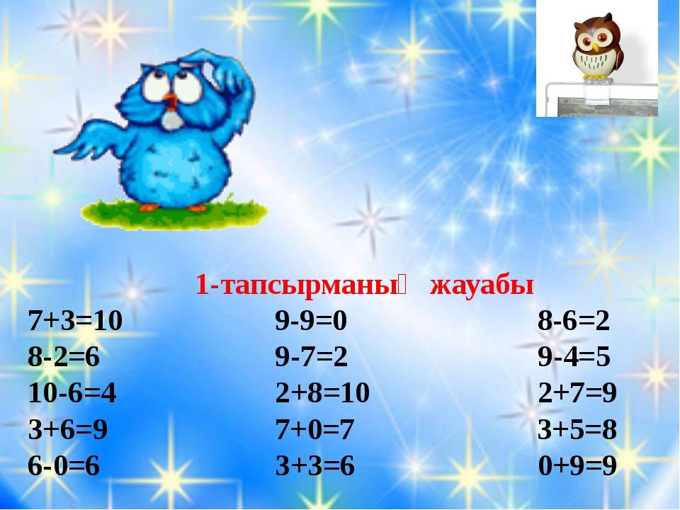 1-тапсырманың жауабы 7+3=10 9-9=0 8-6=2 8-2=6 9-7=2 9-4=5 10-6=4 2+8=10 2+7=...