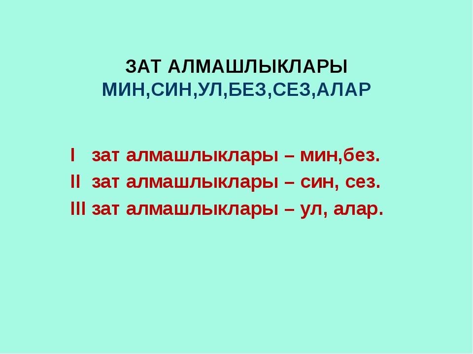 ЗАТ АЛМАШЛЫКЛАРЫ МИН,СИН,УЛ,БЕЗ,СЕЗ,АЛАР I зат алмашлыклары – мин,без. II зат...