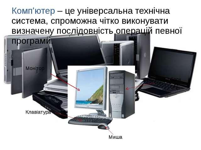 Комп'ютер – це універсальна технічна система, спроможна чітко виконувати визн...