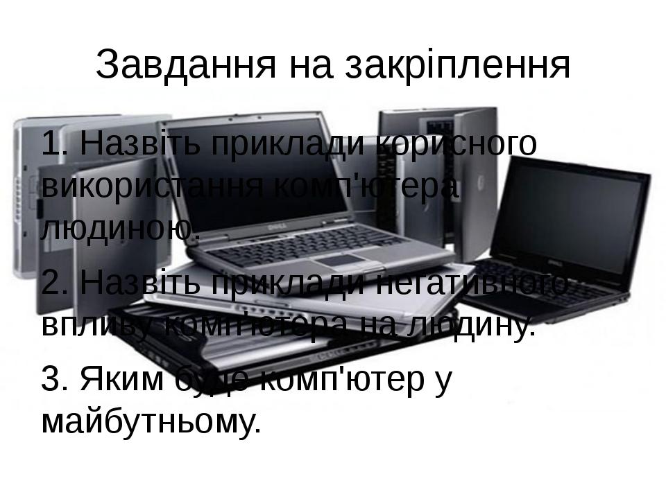 Завдання на закріплення 1. Назвіть приклади корисного використання комп'ютера...
