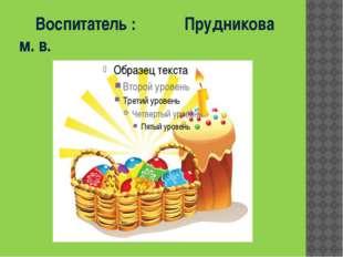 Воспитатель :Прудникова м. в.