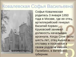 Софья Ковалевская родилась 3 января 1850 года в Москве, где ее отец, артилле
