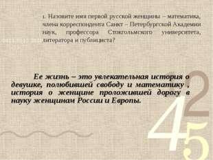 1. Назовите имя первой русской женщины – математика, члена корреспондента Са