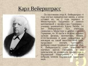 Карл Вейерштрасс По настоянию отца К. Вейерштрасс 4 года изучал юридические н
