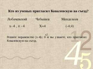 Кто из ученых пригласил Ковалевскую на съезд? Решите неравенство |х-4|≤ 0 и