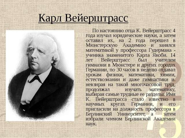 Карл Вейерштрасс По настоянию отца К. Вейерштрасс 4 года изучал юридические н...