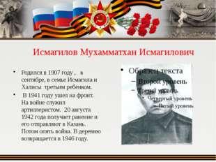 Исмагилов Мухамматхан Исмагилович Родился в 1907 году , в сентябре, в семье И