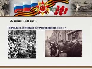 22 июня 1941 год… началась Великая Отечественная В О Й Н А