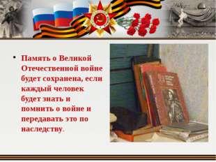 Память о Великой Отечественной войне будет сохранена, если каждый человек бу