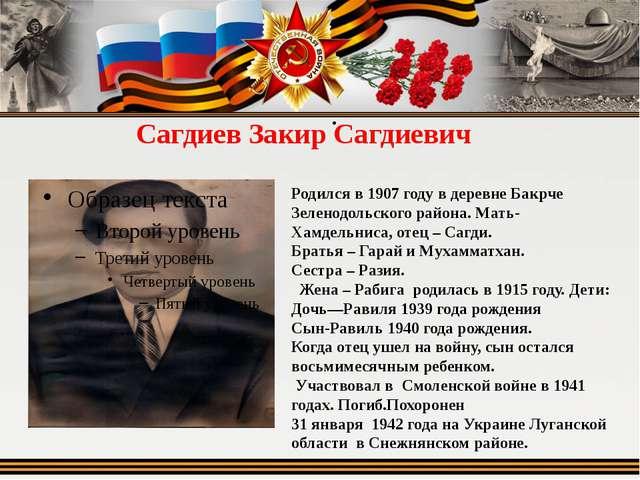 Сагдиев Закир Сагдиевич  Родился в 1907 году в деревне Бакрче Зеленодольског...