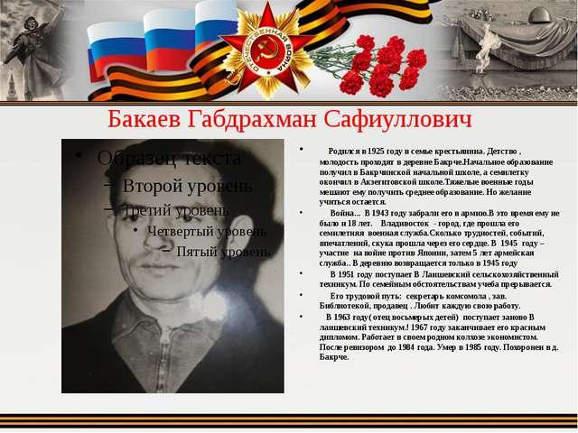 Бакаев Габдрахман Сафиуллович  Родился в 1925 году в семье крестьянина. Детс...