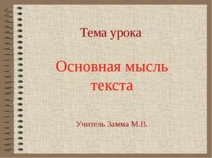 Тема урока Основная мысль текста Учитель Замма М.В.