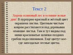 Текст 2 Хорош осиновый лес в осенние ясные дни! В пурпурно-красный и жёлтый ц