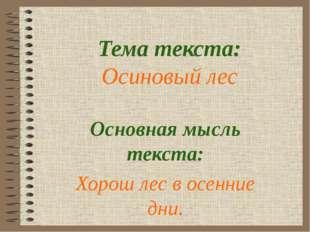 Тема текста: Осиновый лес Основная мысль текста: Хорош лес в осенние дни.