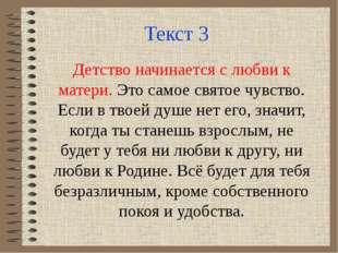 Текст 3 Детство начинается с любви к матери. Это самое святое чувство. Если в