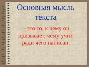 Основная мысль текста – это то, к чему он призывает, чему учит, ради чего нап
