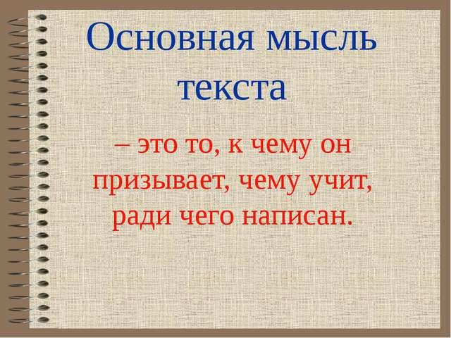 Основная мысль текста – это то, к чему он призывает, чему учит, ради чего нап...
