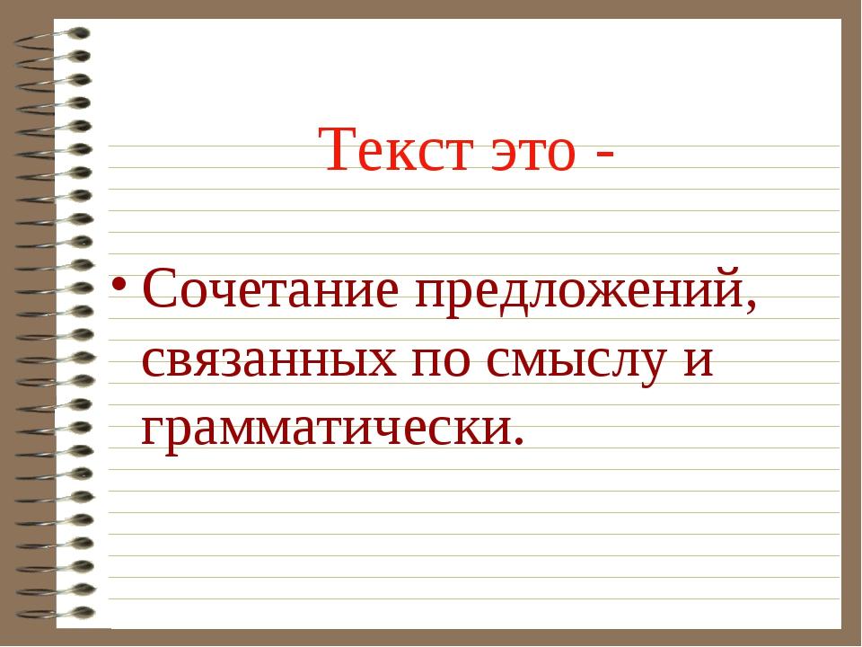 Текст это - Сочетание предложений, связанных по смыслу и грамматически.