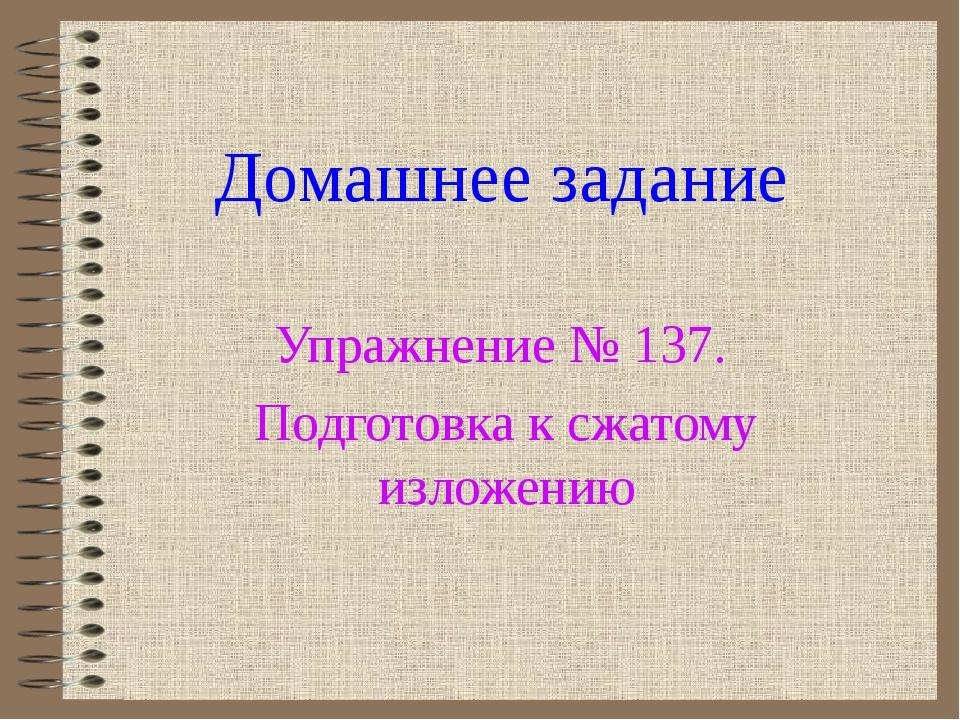 Домашнее задание Упражнение № 137. Подготовка к сжатому изложению