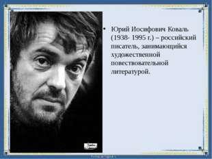 Юрий Иосифович Коваль (1938- 1995 г.) – российский писатель, занимающийся худ