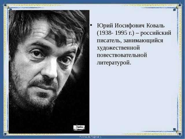 Юрий Иосифович Коваль (1938- 1995 г.) – российский писатель, занимающийся худ...