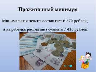 Прожиточный минимум Минимальная пенсия составляет 6870 рублей, а на ребёнка