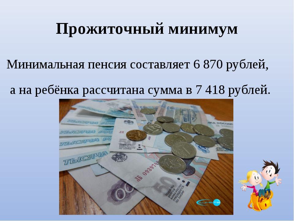 Прожиточный минимум Минимальная пенсия составляет 6870 рублей, а на ребёнка...