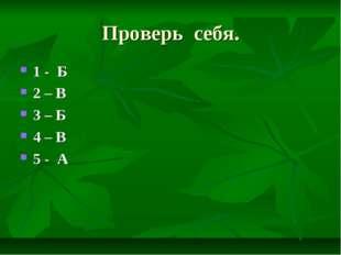 Проверь себя. 1 - Б 2 – В 3 – Б 4 – В 5 - А