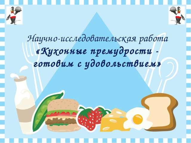 Научно-исследовательская работа «Кухонные премудрости - готовим с удовольств...