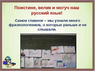 Поистине, велик и могуч наш русский язык! Самое главное – мы узнали много фра