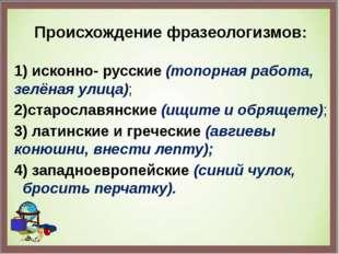 Происхождение фразеологизмов: 1) исконно- русские (топорная работа, зелёная у