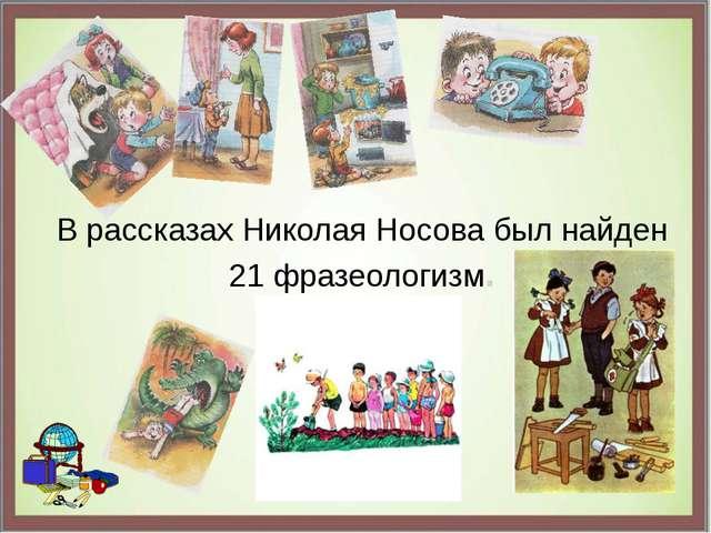 В рассказах Николая Носова был найден 21 фразеологизм.