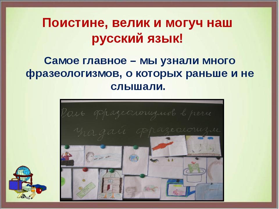 Поистине, велик и могуч наш русский язык! Самое главное – мы узнали много фра...
