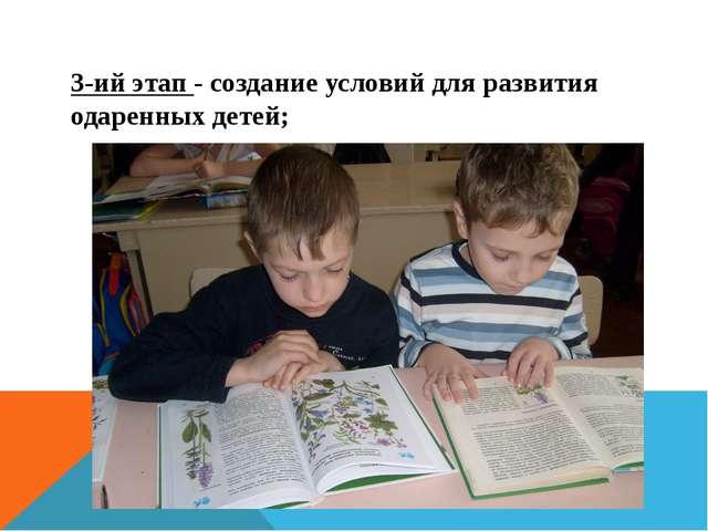 3-ий этап - создание условий для развития одаренных детей;