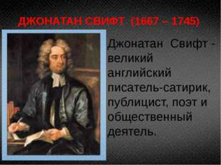 ДЖОНАТАН СВИФТ (1667 – 1745) Джонатан Свифт - великий английский писатель-сат