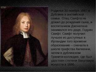 Родился 30 ноября 1667 в Дублине в английской семье. Отец Свифта не дожил до