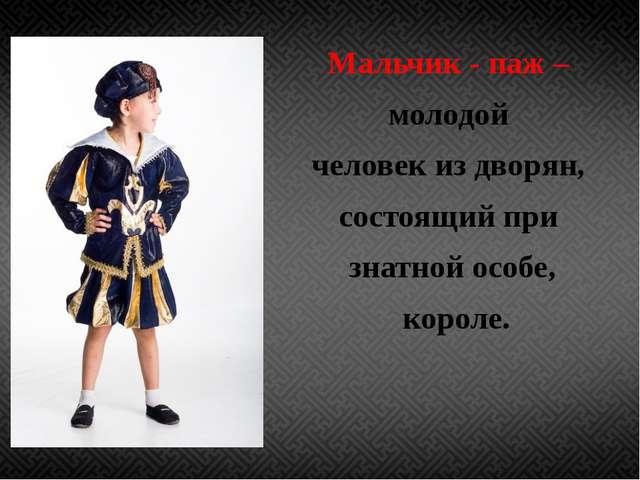 Мальчик - паж – молодой человек из дворян, состоящий при знатной особе, коро...