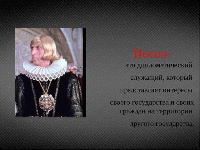 Посол- это дипломатический служащий, который представляет интересы своего го...