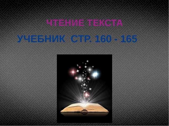 УЧЕБНИК СТР. 160 - 165 ЧТЕНИЕ ТЕКСТА