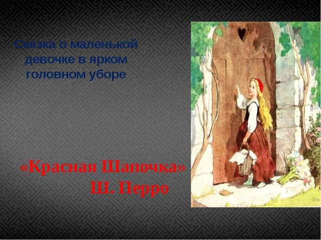 Сказка о маленькой девочке в ярком головном уборе «Красная Шапочка» Ш. Перро