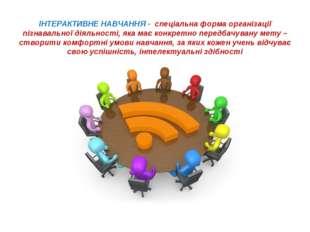 ІНТЕРАКТИВНЕ НАВЧАННЯ - спеціальна форма організації пізнавальної діяльності,