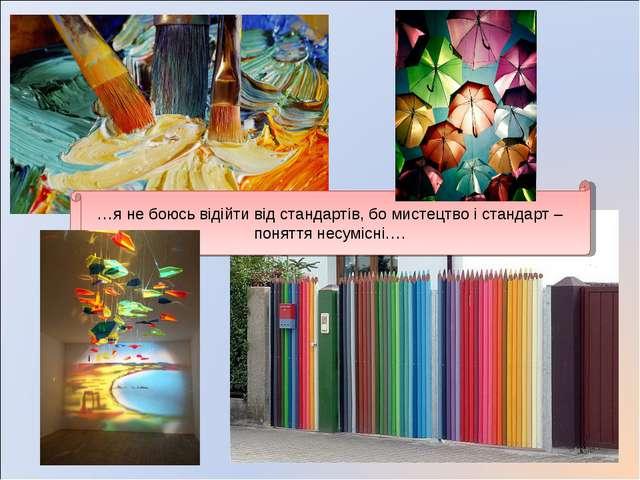 …я не боюсь відійти від стандартів, бо мистецтво і стандарт – поняття несуміс...