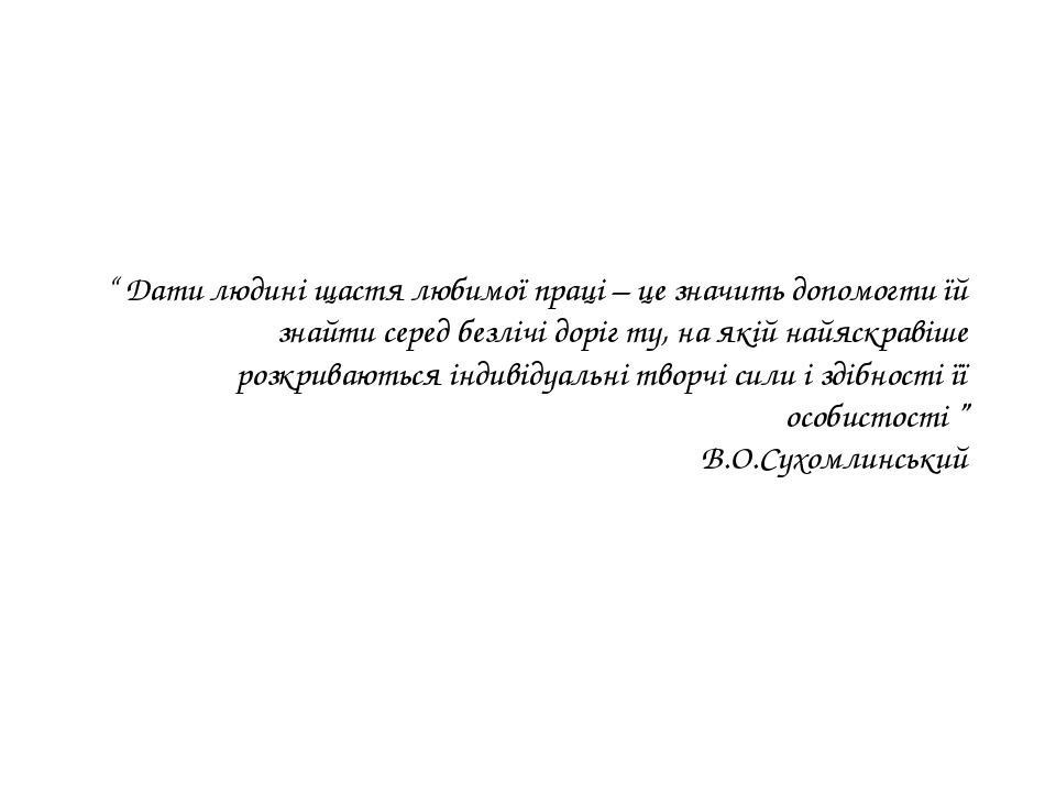 """"""" Дати людині щастя любимої праці – це значить допомогти їй знайти серед безл..."""