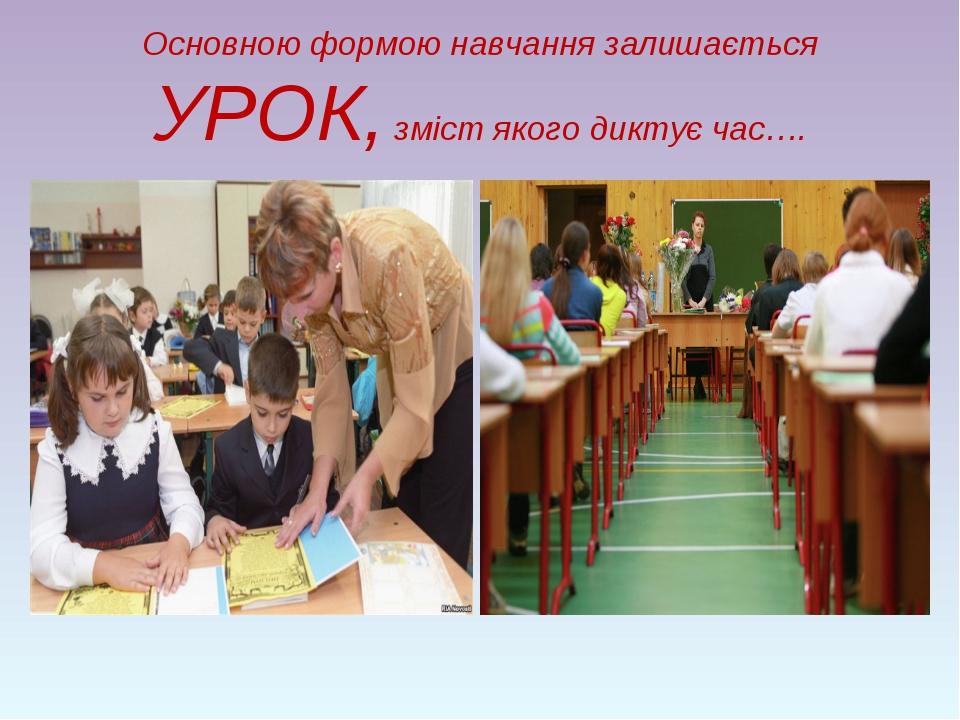 Основною формою навчання залишається УРОК, зміст якого диктує час….