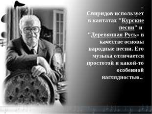 """. Свиридов использует в кантатах """"Курские песни"""" и """"Деревянная Русь» в качест"""
