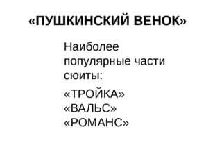 «ПУШКИНСКИЙ ВЕНОК» Наиболее популярные части сюиты: «ТРОЙКА» «ВАЛЬС» «РОМАНС»